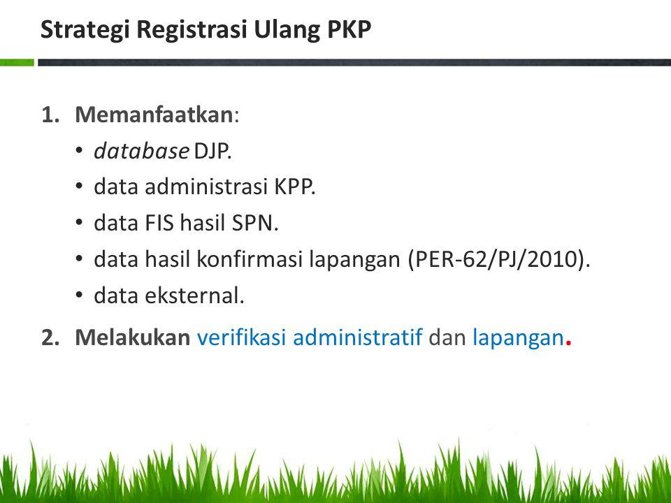 Strategi Registrasi Ulang PKP 1.Memanfaatkan: database DJP. data administrasi KPP. data FIS hasil SPN. data hasil konfirmasi lapangan (PER-62/PJ/2010)