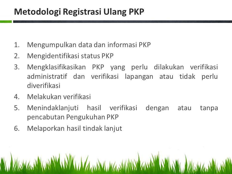 Metodologi Registrasi Ulang PKP 1.Mengumpulkan data dan informasi PKP 2.Mengidentifikasi status PKP 3.Mengklasifikasikan PKP yang perlu dilakukan veri