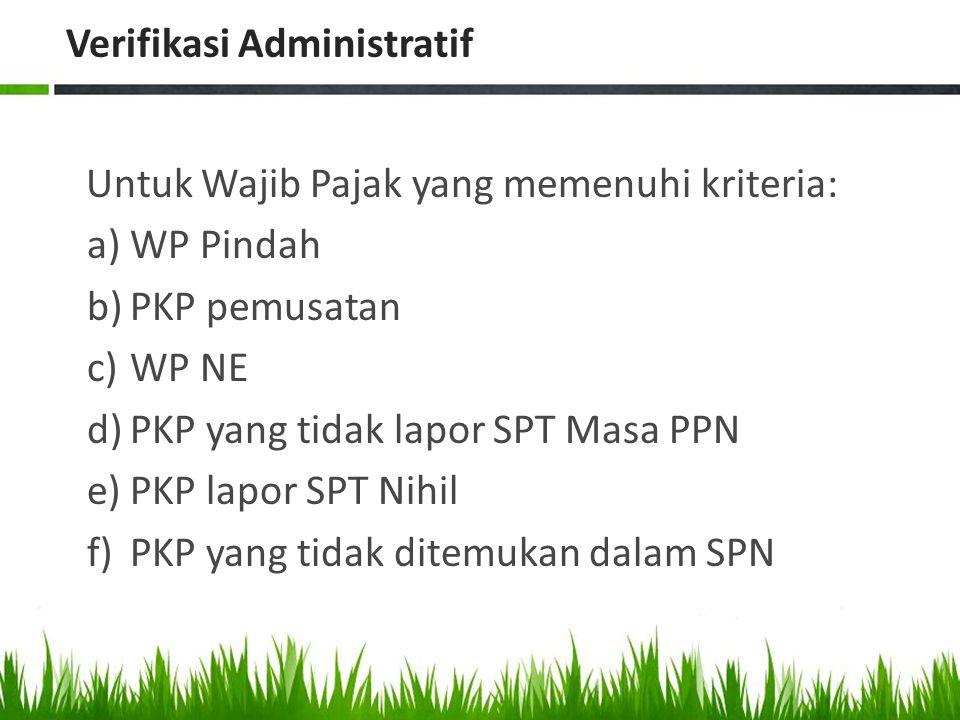 Verifikasi Administratif Untuk Wajib Pajak yang memenuhi kriteria: a)WP Pindah b)PKP pemusatan c)WP NE d)PKP yang tidak lapor SPT Masa PPN e)PKP lapor