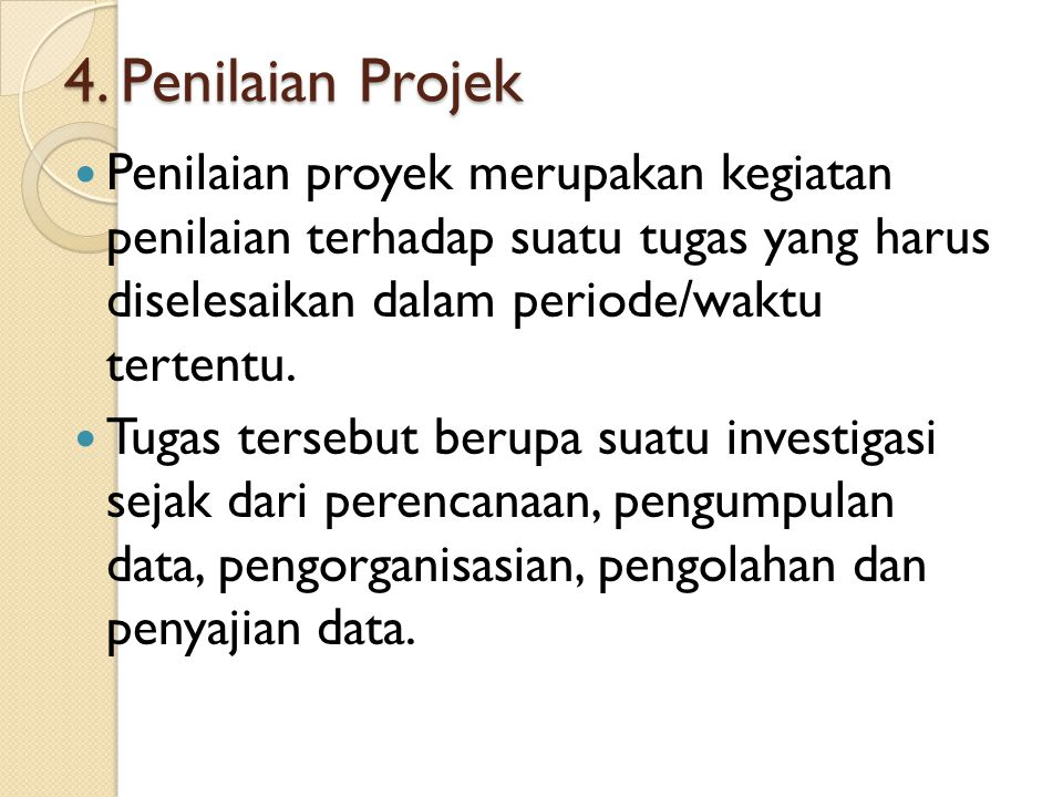 4. Penilaian Projek Penilaian proyek merupakan kegiatan penilaian terhadap suatu tugas yang harus diselesaikan dalam periode/waktu tertentu. Tugas ter
