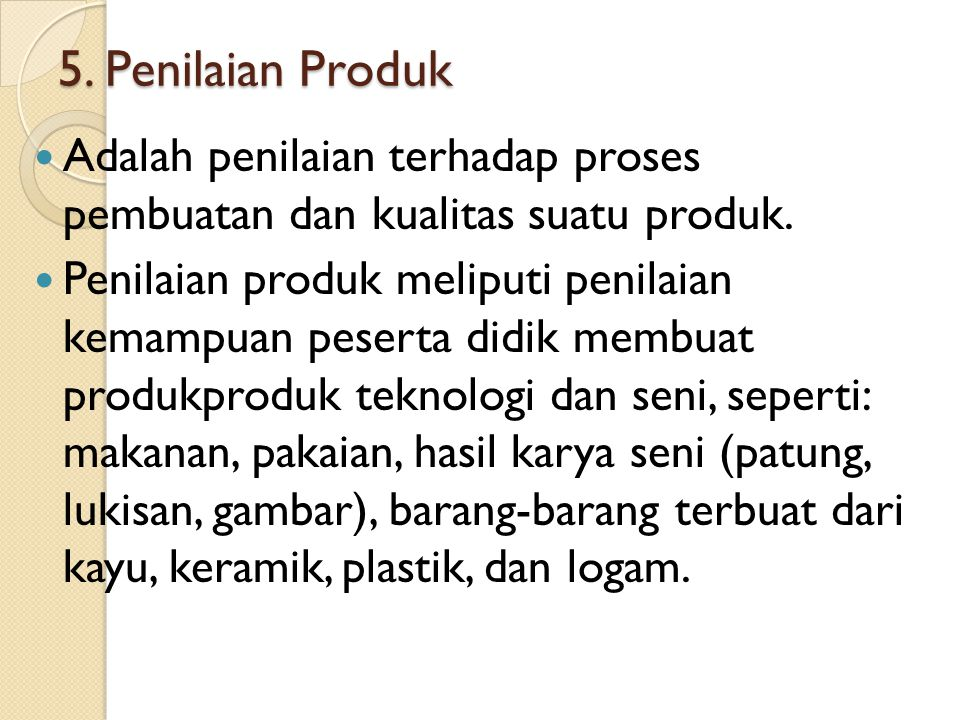 5. Penilaian Produk Adalah penilaian terhadap proses pembuatan dan kualitas suatu produk. Penilaian produk meliputi penilaian kemampuan peserta didik