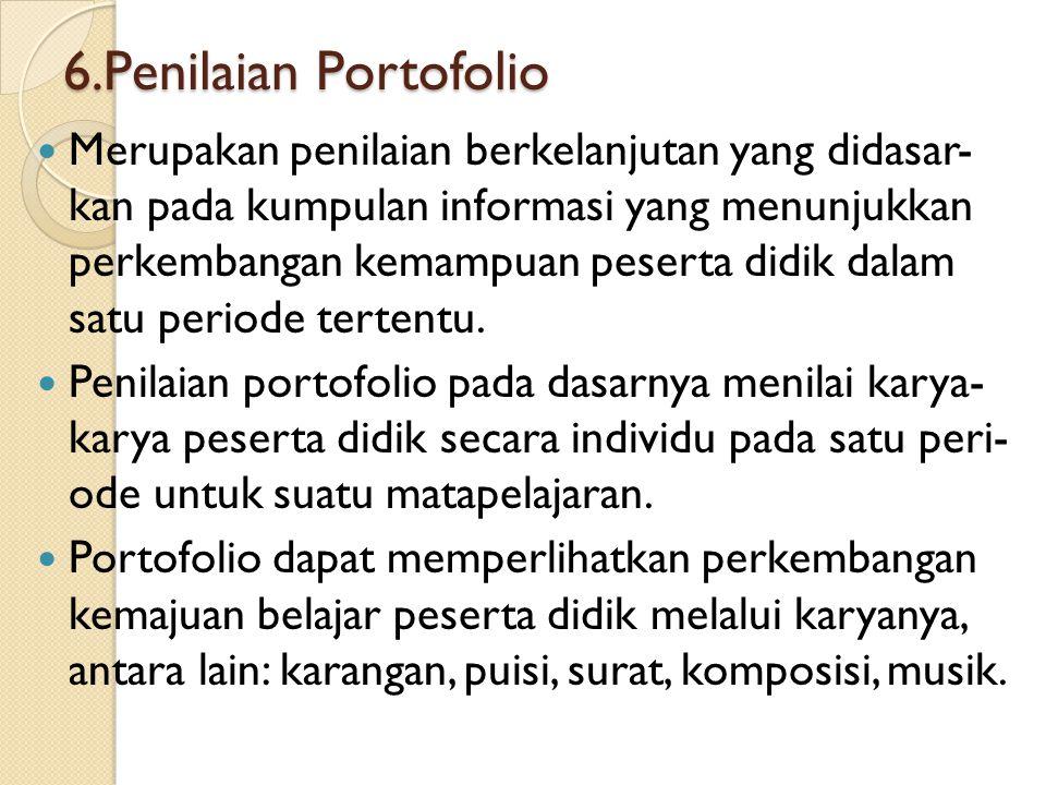 6.Penilaian Portofolio Merupakan penilaian berkelanjutan yang didasar- kan pada kumpulan informasi yang menunjukkan perkembangan kemampuan peserta did