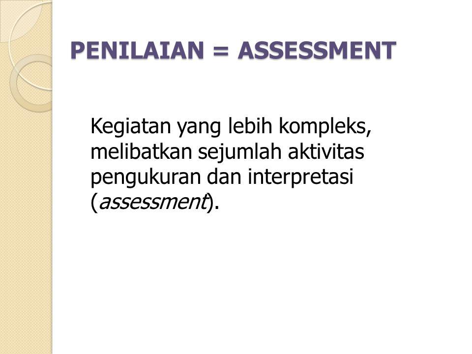 PENILAIAN = ASSESSMENT PENILAIAN = ASSESSMENT Kegiatan yang lebih kompleks, melibatkan sejumlah aktivitas pengukuran dan interpretasi (assessment).