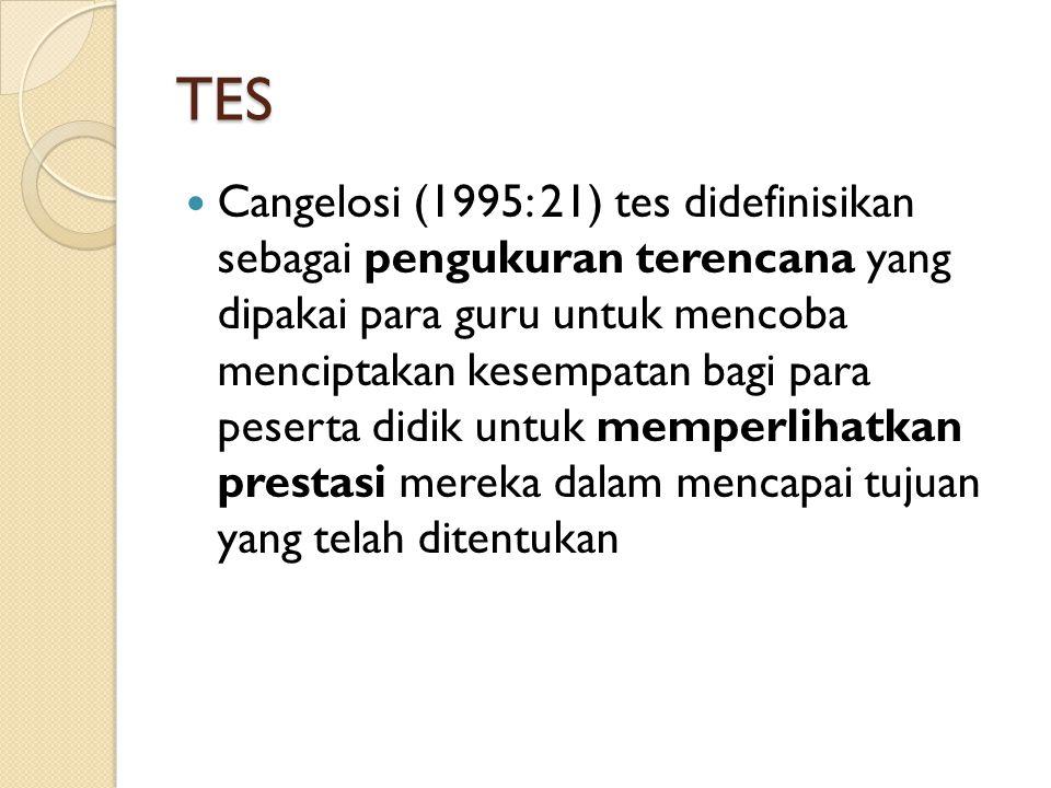 TES Cangelosi (1995: 21) tes didefinisikan sebagai pengukuran terencana yang dipakai para guru untuk mencoba menciptakan kesempatan bagi para peserta didik untuk memperlihatkan prestasi mereka dalam mencapai tujuan yang telah ditentukan