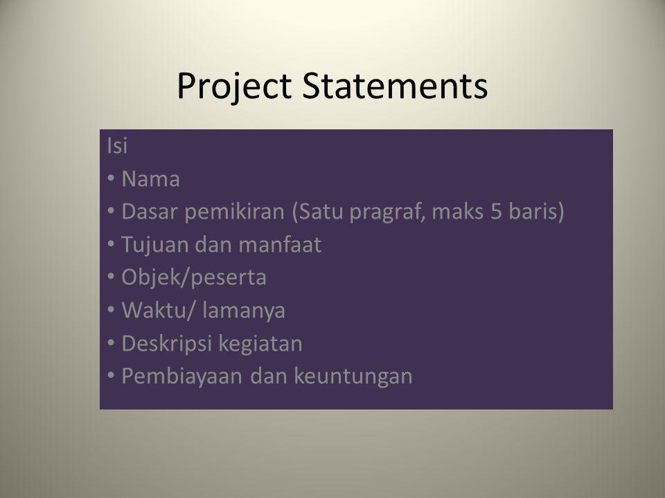 Project Statements Isi Nama Dasar pemikiran (Satu pragraf, maks 5 baris) Tujuan dan manfaat Objek/peserta Waktu/ lamanya Deskripsi kegiatan Pembiayaan dan keuntungan