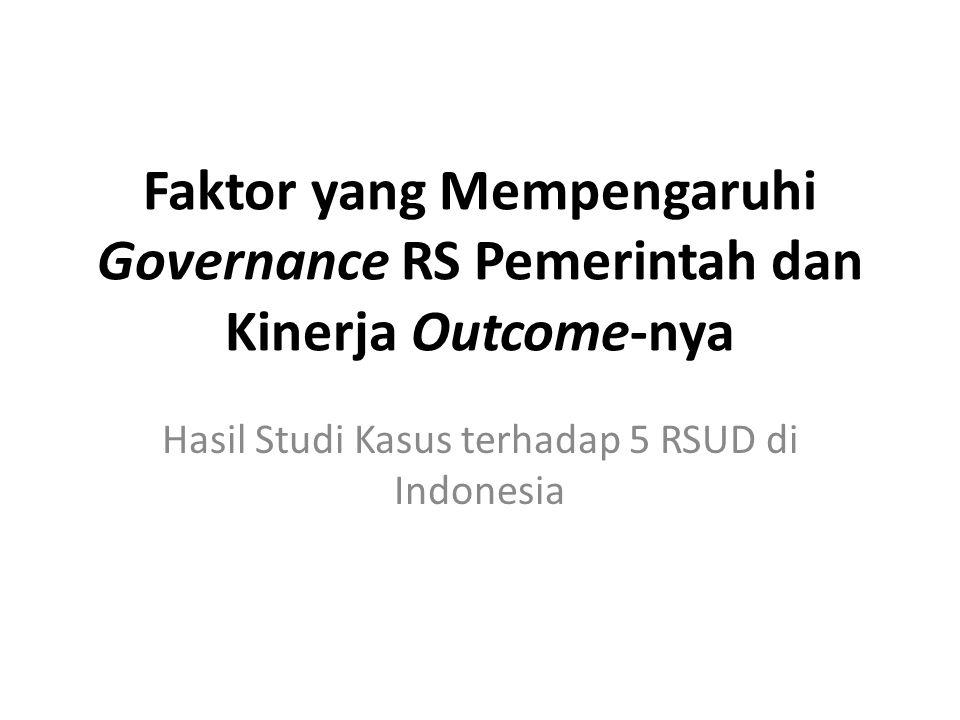 Faktor yang Mempengaruhi Governance RS Pemerintah dan Kinerja Outcome-nya Hasil Studi Kasus terhadap 5 RSUD di Indonesia