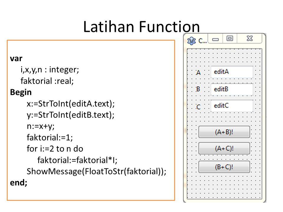 Latihan Function var i,x,y,n : integer; faktorial :real; Begin x:=StrToInt(editA.text); y:=StrToInt(editB.text); n:=x+y; faktorial:=1; for i:=2 to n d