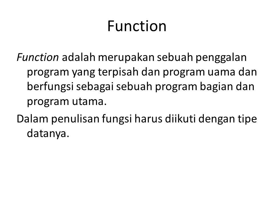 Function Function adalah merupakan sebuah penggalan program yang terpisah dan program uama dan berfungsi sebagai sebuah program bagian dan program uta