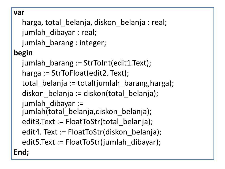 var harga, total_belanja, diskon_belanja : real; jumlah_dibayar : real; jumlah_barang : integer; begin jumlah_barang := StrToInt(edit1.Text); harga :=