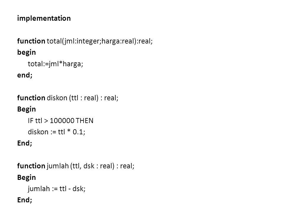 implementation function total(jml:integer;harga:real):real; begin total:=jml*harga; end; function diskon (ttl : real) : real; Begin IF ttl > 100000 TH