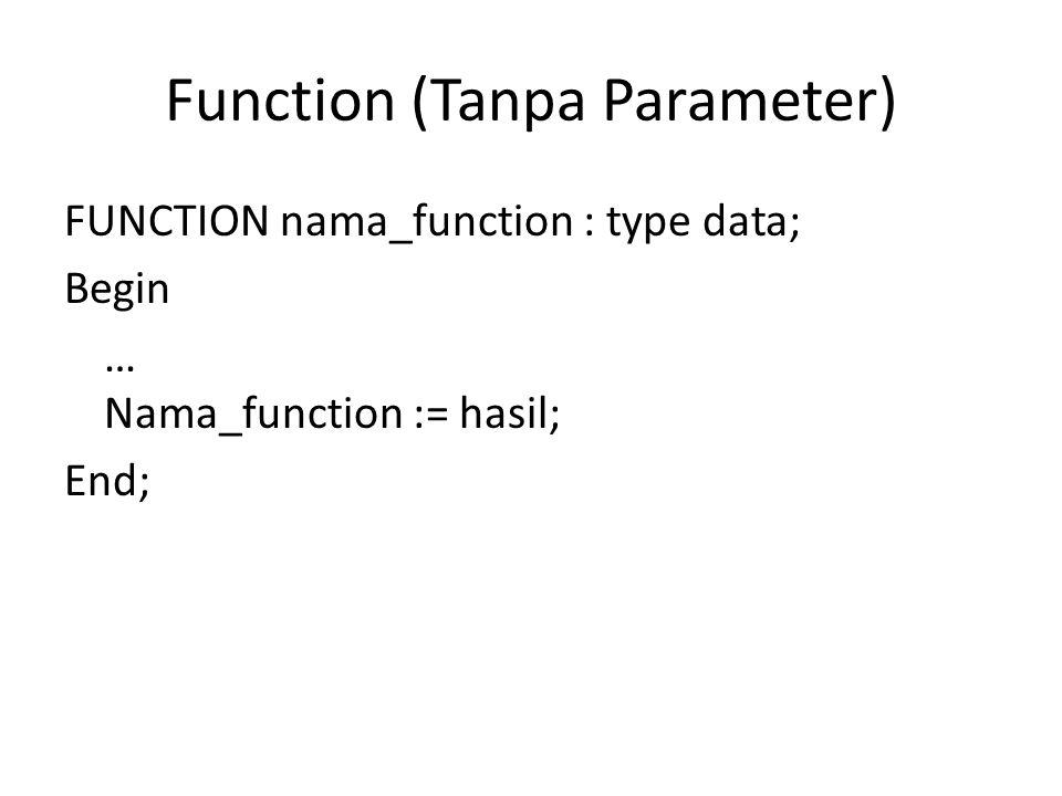 Function (Tanpa Parameter) FUNCTION nama_function : type data; Begin … Nama_function := hasil; End;