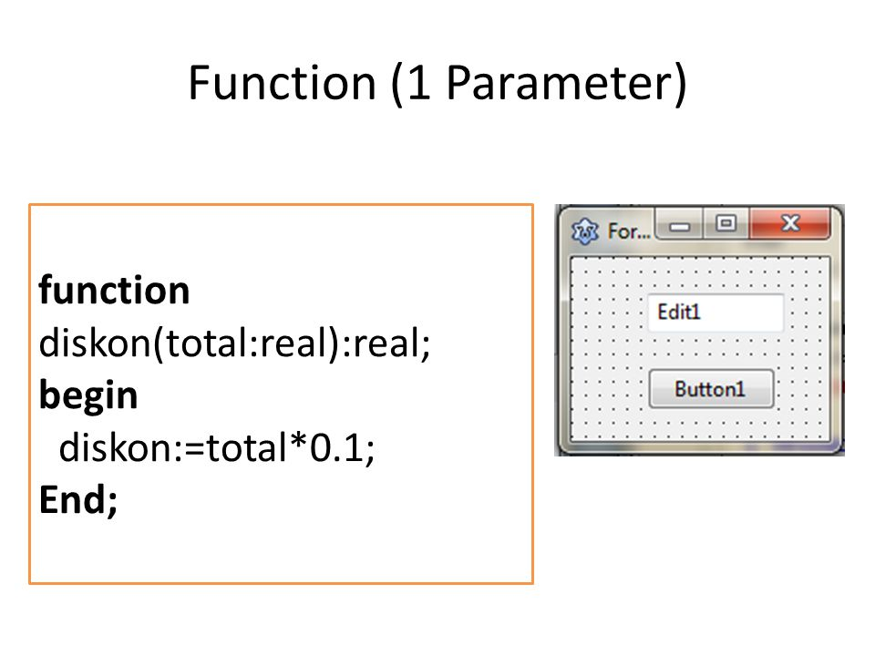 Function (1 Parameter) function diskon(total:real):real; begin diskon:=total*0.1; End;