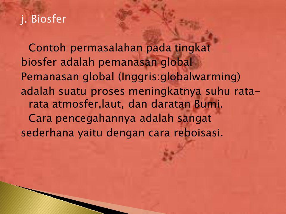 j. Biosfer Contoh permasalahan pada tingkat biosfer adalah pemanasan global Pemanasan global (Inggris:globalwarming) adalah suatu proses meningkatnya