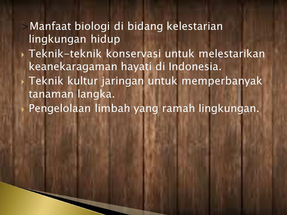 >Manfaat biologi di bidang kelestarian lingkungan hidup  Teknik-teknik konservasi untuk melestarikan keanekaragaman hayati di Indonesia.  Teknik kul