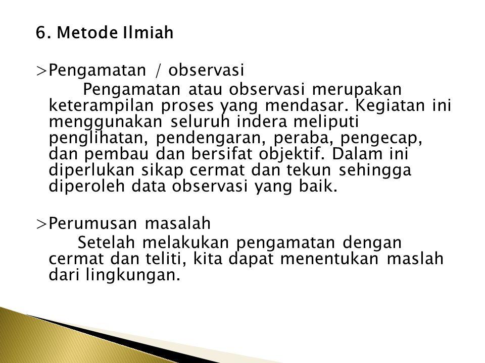 6. Metode Ilmiah >Pengamatan / observasi Pengamatan atau observasi merupakan keterampilan proses yang mendasar. Kegiatan ini menggunakan seluruh inder