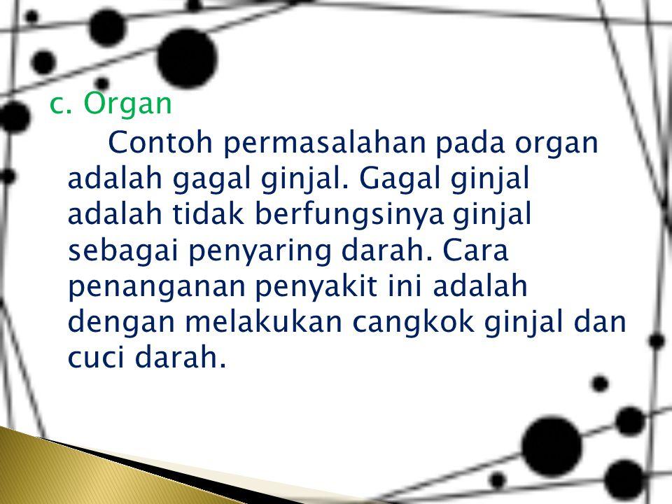 c. Organ Contoh permasalahan pada organ adalah gagal ginjal. Gagal ginjal adalah tidak berfungsinya ginjal sebagai penyaring darah. Cara penanganan pe