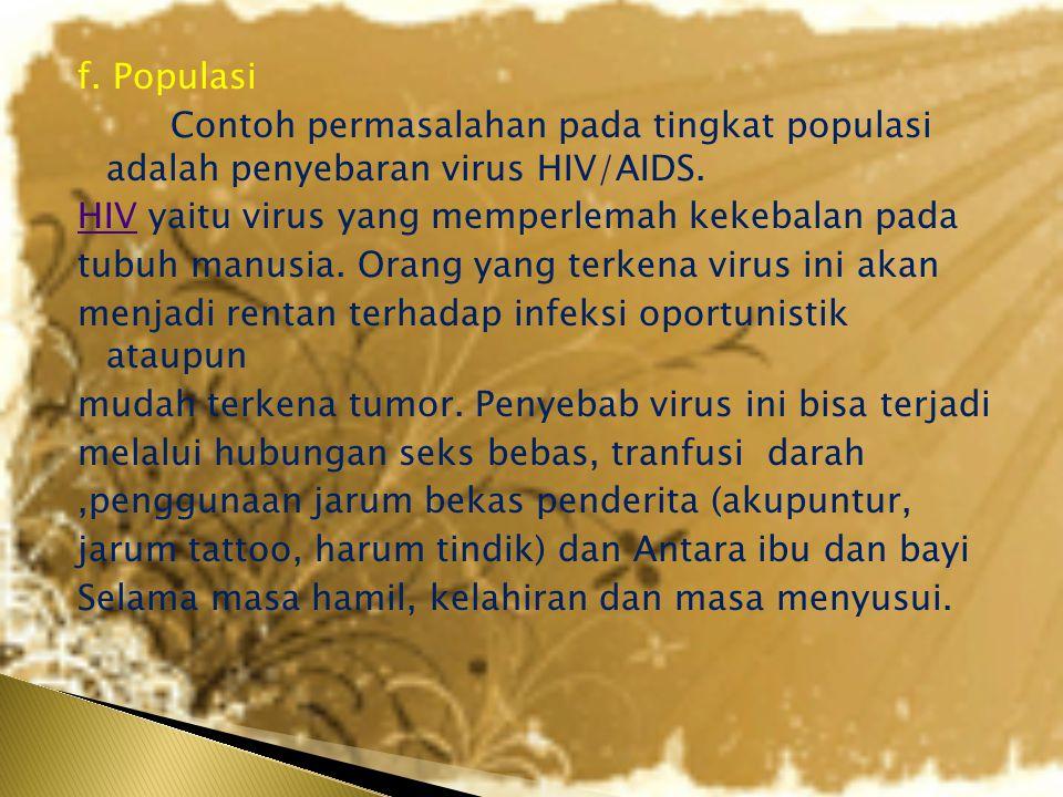 f. Populasi Contoh permasalahan pada tingkat populasi adalah penyebaran virus HIV/AIDS. HIVHIV yaitu virus yang memperlemah kekebalan pada tubuh manus