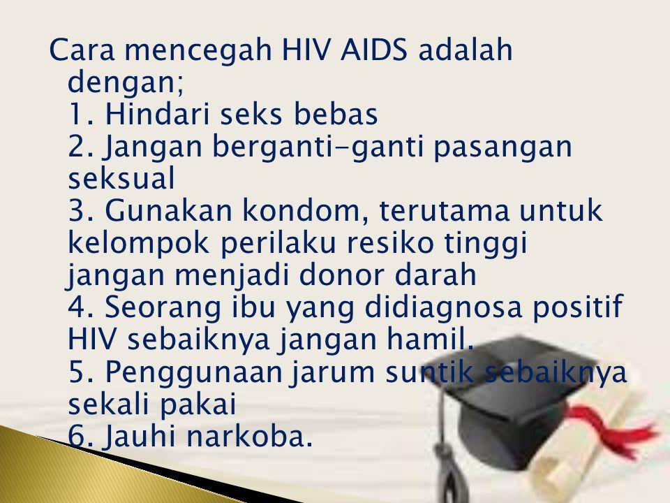 Cara mencegah HIV AIDS adalah dengan; 1. Hindari seks bebas 2. Jangan berganti-ganti pasangan seksual 3. Gunakan kondom, terutama untuk kelompok peril