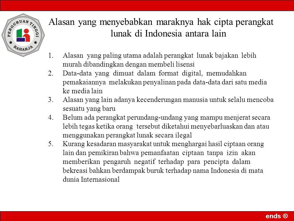 ends ® Alasan yang menyebabkan maraknya hak cipta perangkat lunak di Indonesia antara lain 1.Alasan yang paling utama adalah perangkat lunak bajakan lebih murah dibandingkan dengan membeli lisensi 2.Data-data yang dimuat dalam format digital, memudahkan pemakaiannya melakukan penyalinan pada data-data dari satu media ke media lain 3.Alasan yang lain adanya kecenderungan manusia untuk selalu mencoba sesuatu yang baru 4.Belum ada perangkat perundang-undang yang mampu menjerat secara lebih tegas ketika orang tersebut diketahui menyebarluaskan dan atau menggunakan perangkat lunak secara ilegal 5.Kurang kesadaran masyarakat untuk menghargai hasil ciptaan orang lain dan pemikiran bahwa pemanfaatan ciptaan tanpa izin akan memberikan pengaruh negatif terhadap para pencipta dalam bekreasi bahkan berdampak buruk terhadap nama Indonesia di mata dunia Internasional