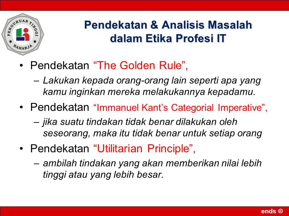 ends ® Pendekatan & Analisis Masalah dalam Etika Profesi IT Pendekatan The Golden Rule , –Lakukan kepada orang-orang lain seperti apa yang kamu inginkan mereka melakukannya kepadamu.