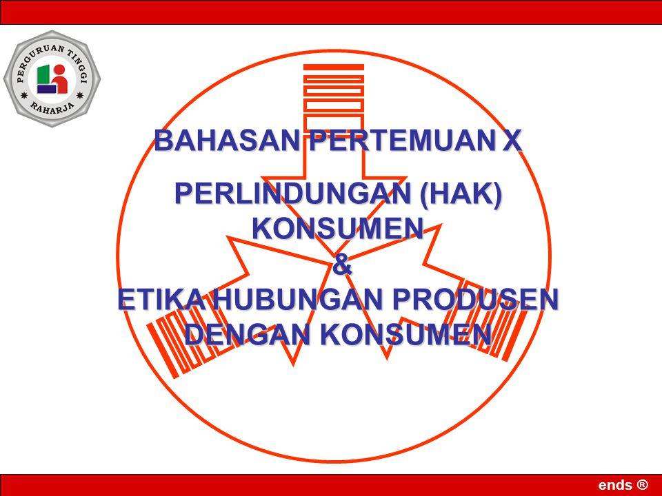ends ® BAHASAN PERTEMUAN X PERLINDUNGAN (HAK) KONSUMEN & ETIKA HUBUNGAN PRODUSEN DENGAN KONSUMEN