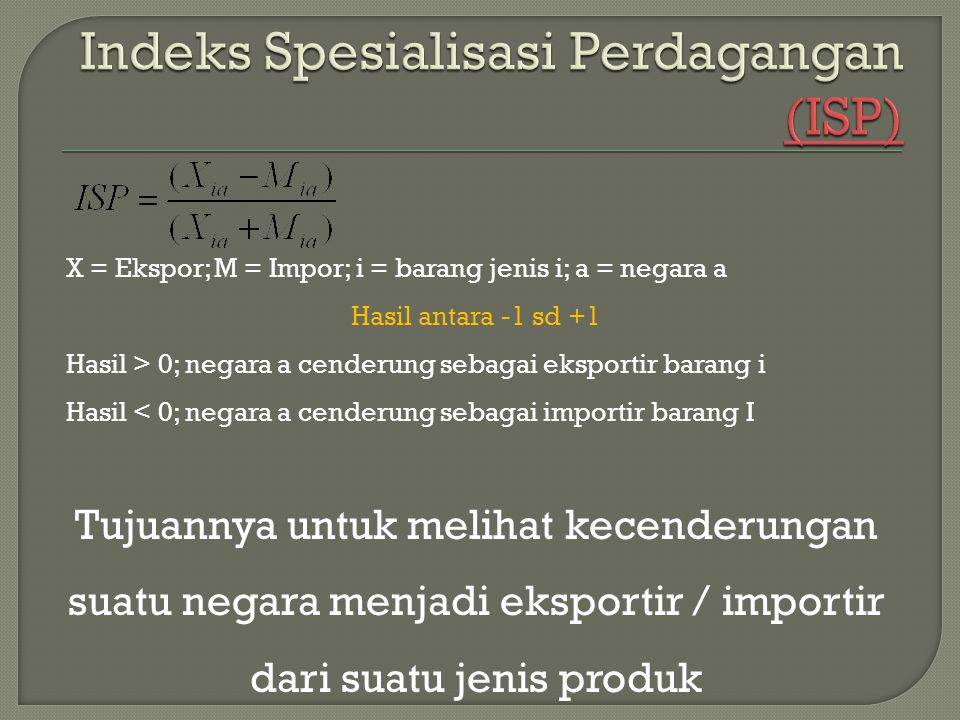 X = Ekspor; M = Impor; i = barang jenis i; a = negara a Hasil antara -1 sd +1 Hasil > 0; negara a cenderung sebagai eksportir barang i Hasil < 0; negara a cenderung sebagai importir barang I Tujuannya untuk melihat kecenderungan suatu negara menjadi eksportir / importir dari suatu jenis produk