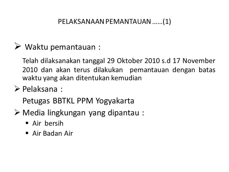 PELAKSANAAN PEMANTAUAN ……(1)  Waktu pemantauan : Telah dilaksanakan tanggal 29 Oktober 2010 s.d 17 November 2010 dan akan terus dilakukan pemantauan dengan batas waktu yang akan ditentukan kemudian  Pelaksana : Petugas BBTKL PPM Yogyakarta  Media lingkungan yang dipantau :  Air bersih  Air Badan Air