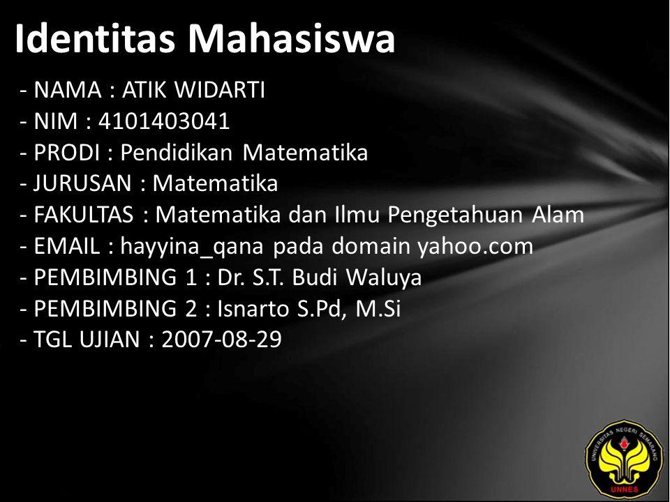 Identitas Mahasiswa - NAMA : ATIK WIDARTI - NIM : 4101403041 - PRODI : Pendidikan Matematika - JURUSAN : Matematika - FAKULTAS : Matematika dan Ilmu Pengetahuan Alam - EMAIL : hayyina_qana pada domain yahoo.com - PEMBIMBING 1 : Dr.