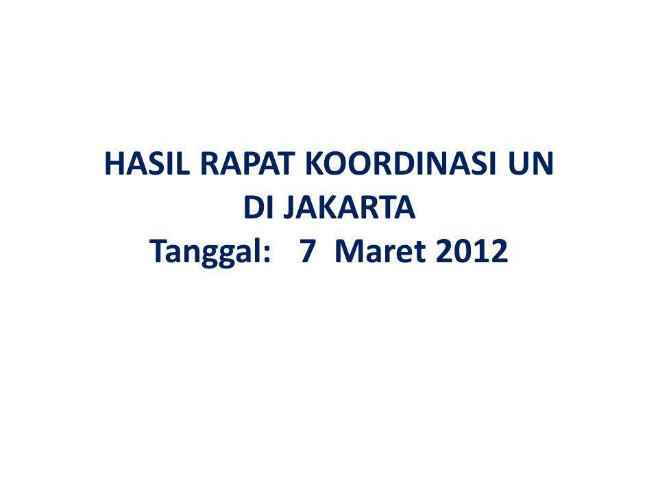 HASIL RAPAT KOORDINASI UN DI JAKARTA Tanggal: 7 Maret 2012
