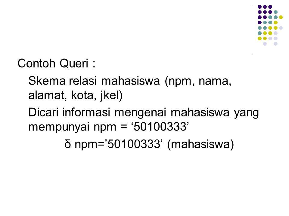 Contoh Queri : Skema relasi mahasiswa (npm, nama, alamat, kota, jkel) Dicari informasi mengenai mahasiswa yang mempunyai npm = '50100333' δ npm='50100333' (mahasiswa)