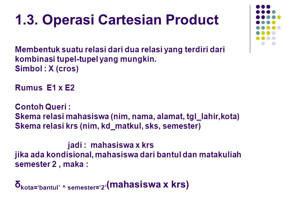 1.3. Operasi Cartesian Product Membentuk suatu relasi dari dua relasi yang terdiri dari kombinasi tupel-tupel yang mungkin. Simbol : X (cros) Rumus E1