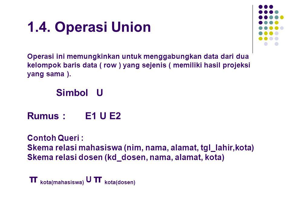 1.4. Operasi Union Operasi ini memungkinkan untuk menggabungkan data dari dua kelompok baris data ( row ) yang sejenis ( memiliki hasil projeksi yang