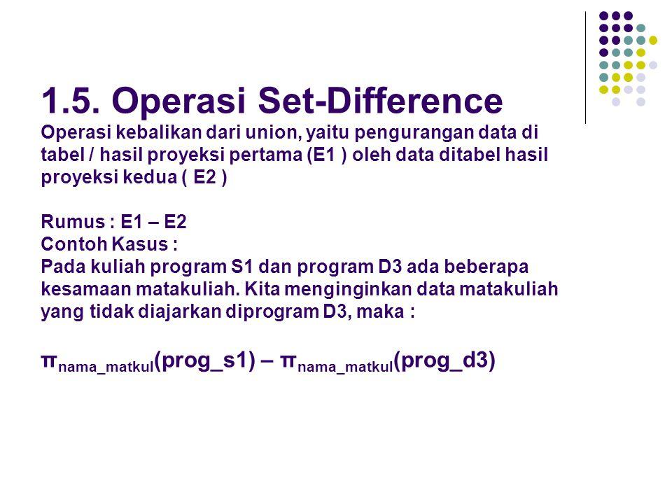 1.5. Operasi Set-Difference Operasi kebalikan dari union, yaitu pengurangan data di tabel / hasil proyeksi pertama (E1 ) oleh data ditabel hasil proye