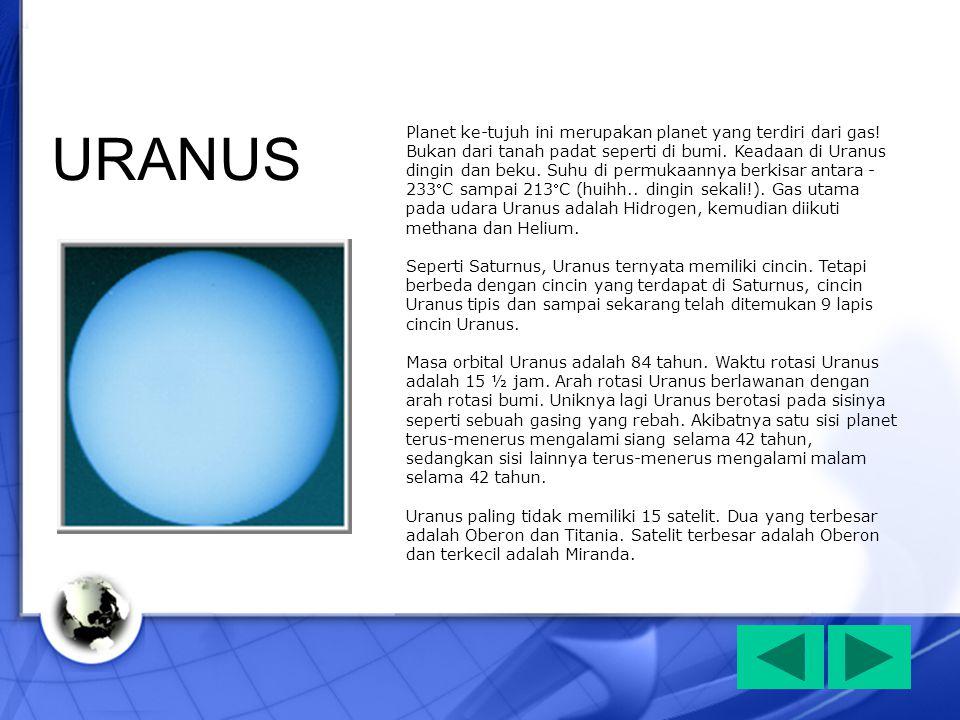 Planet ke-tujuh ini merupakan planet yang terdiri dari gas! Bukan dari tanah padat seperti di bumi. Keadaan di Uranus dingin dan beku. Suhu di permuka