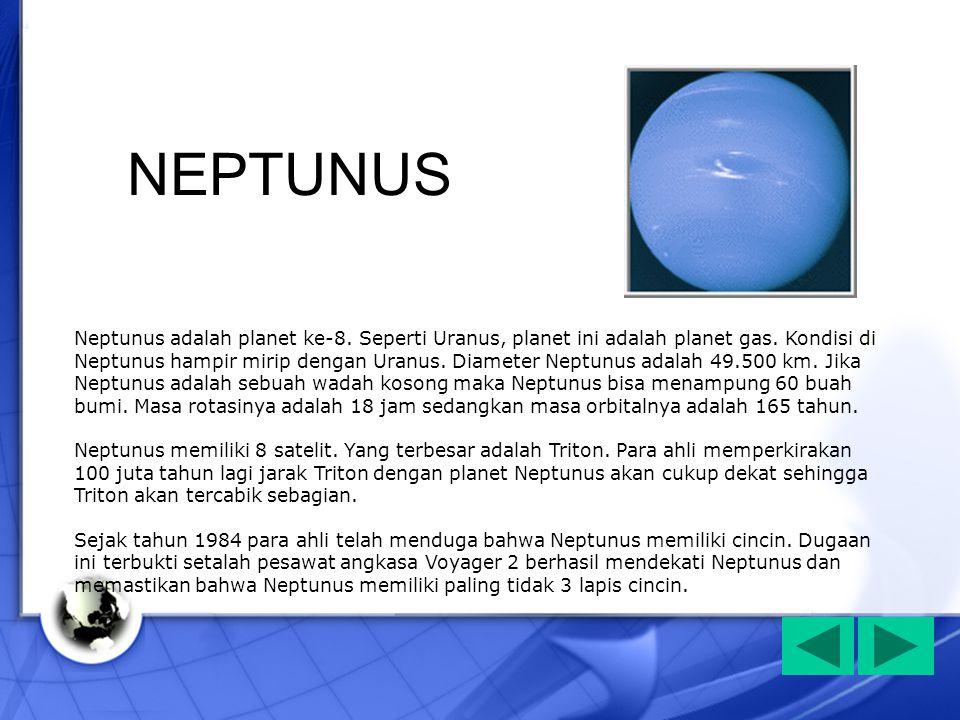 Neptunus adalah planet ke-8. Seperti Uranus, planet ini adalah planet gas. Kondisi di Neptunus hampir mirip dengan Uranus. Diameter Neptunus adalah 49
