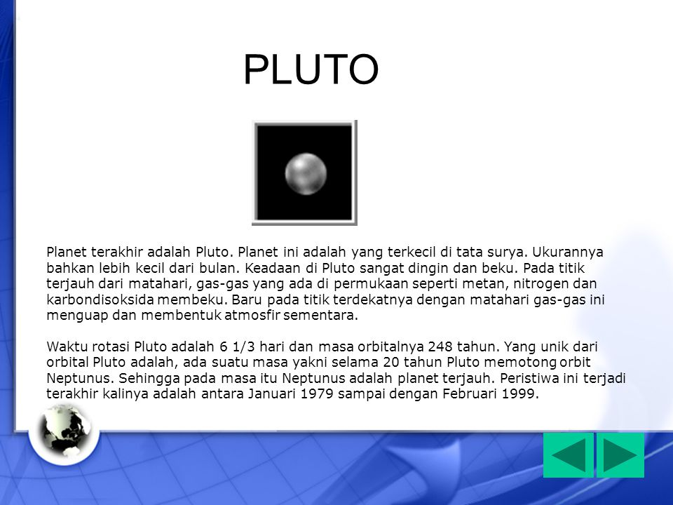 Planet terakhir adalah Pluto. Planet ini adalah yang terkecil di tata surya. Ukurannya bahkan lebih kecil dari bulan. Keadaan di Pluto sangat dingin d