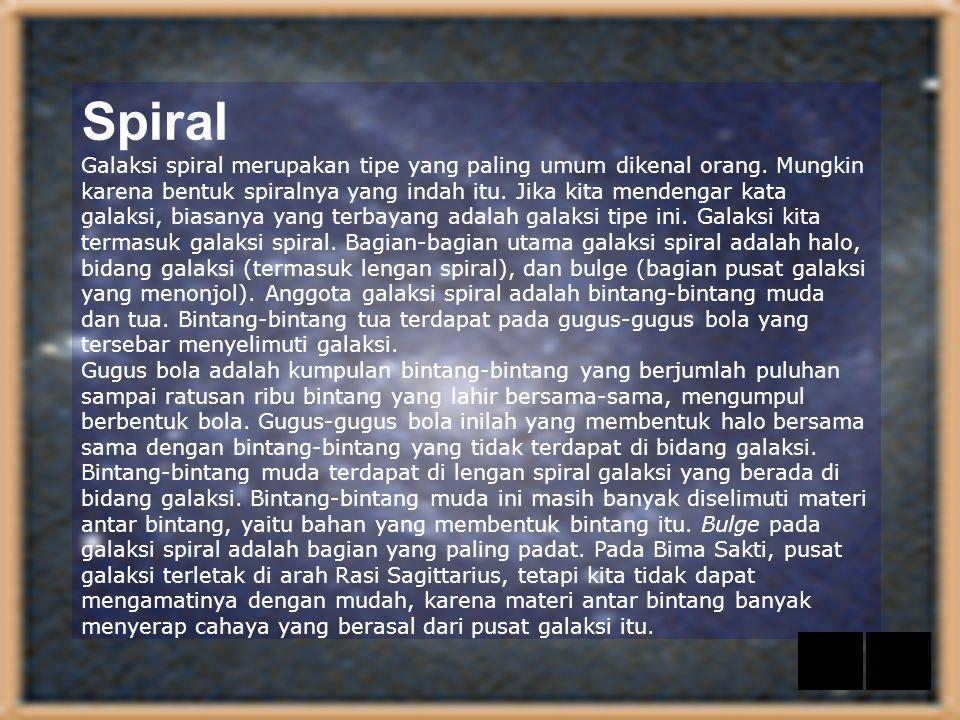Spiral Galaksi spiral merupakan tipe yang paling umum dikenal orang. Mungkin karena bentuk spiralnya yang indah itu. Jika kita mendengar kata galaksi,