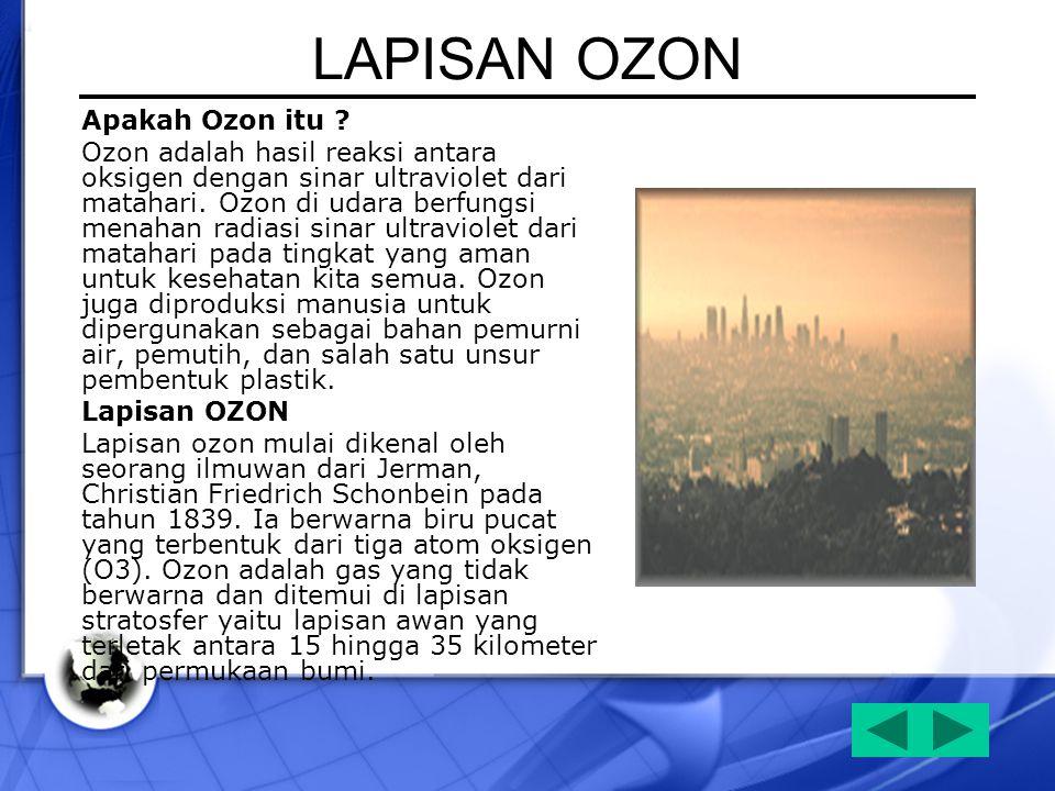 LAPISAN OZON Apakah Ozon itu ? Ozon adalah hasil reaksi antara oksigen dengan sinar ultraviolet dari matahari. Ozon di udara berfungsi menahan radiasi