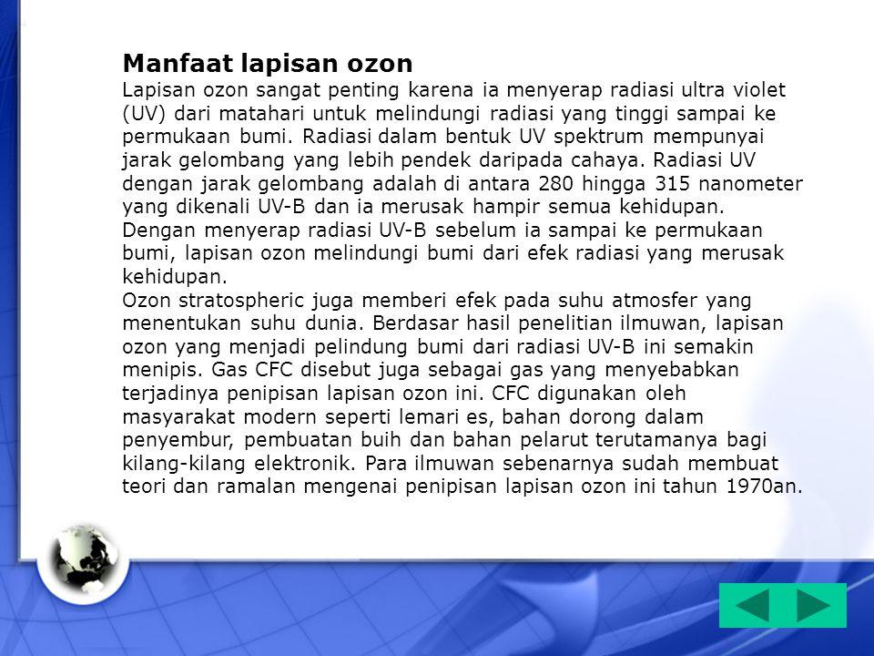 Manfaat lapisan ozon Lapisan ozon sangat penting karena ia menyerap radiasi ultra violet (UV) dari matahari untuk melindungi radiasi yang tinggi sampa