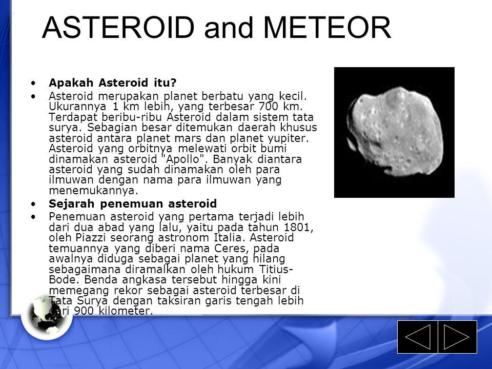 ASTEROID and METEOR Apakah Asteroid itu? Asteroid merupakan planet berbatu yang kecil. Ukurannya 1 km lebih, yang terbesar 700 km. Terdapat beribu-rib