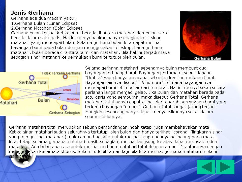 Jenis Gerhana Gerhana ada dua macam yaitu : 1.Gerhana Bulan (Lunar Eclipse) 2.Gerhana Matahari (Solar Eclipse) Gerhana bulan terjadi ketika bumi berad