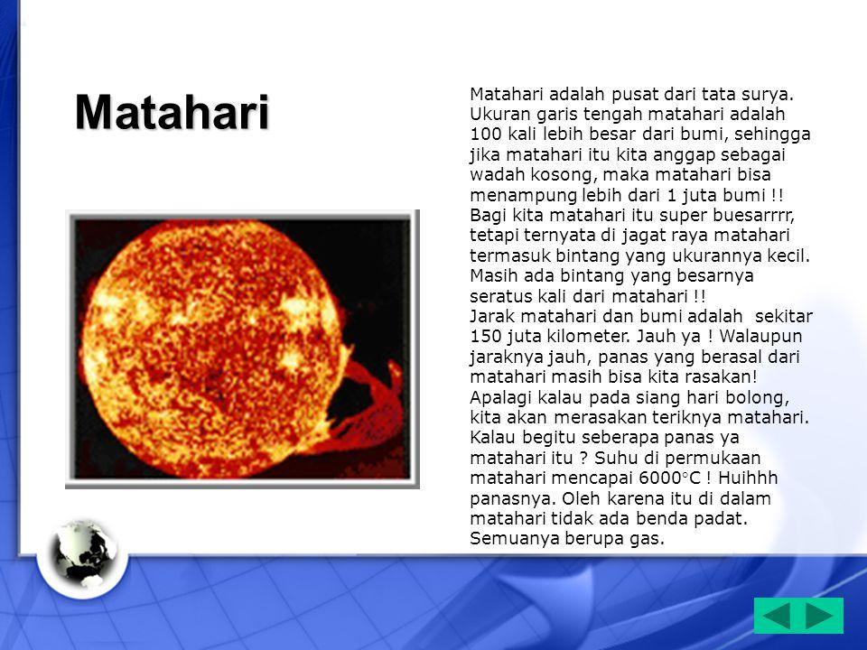 Matahari Matahari adalah pusat dari tata surya. Ukuran garis tengah matahari adalah 100 kali lebih besar dari bumi, sehingga jika matahari itu kita an