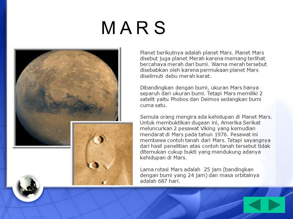 Planet berikutnya adalah planet Mars. Planet Mars disebut juga planet Merah karena memang terlihat bercahaya merah dari bumi. Warna merah tersebut dis