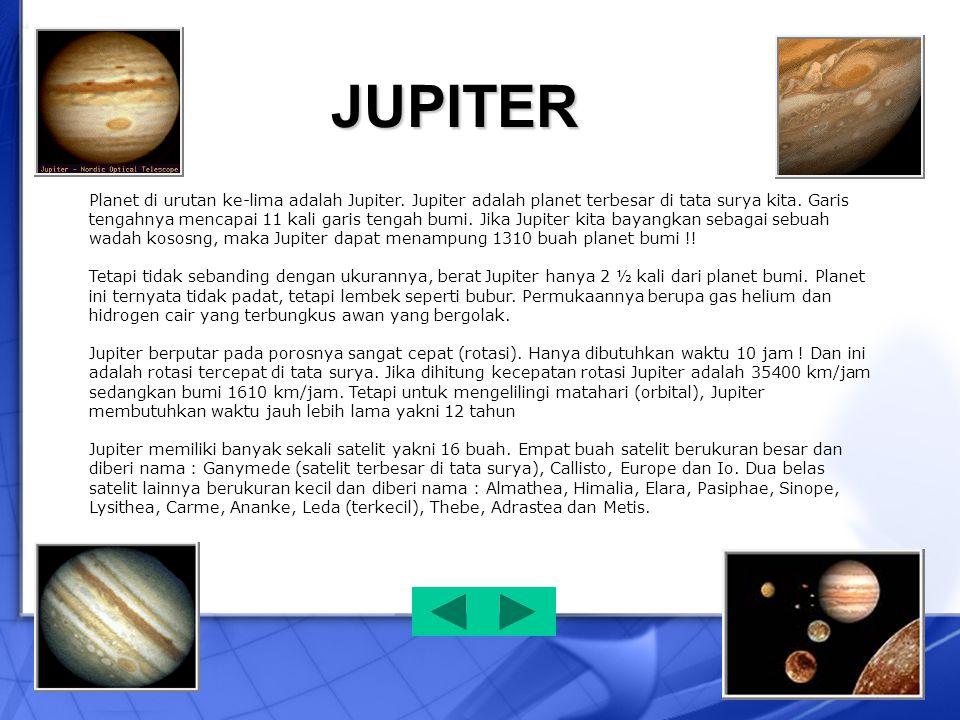 Planet di urutan ke-lima adalah Jupiter. Jupiter adalah planet terbesar di tata surya kita. Garis tengahnya mencapai 11 kali garis tengah bumi. Jika J