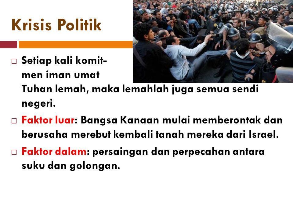 Krisis Politik  Setiap kali komit- men iman umat Tuhan lemah, maka lemahlah juga semua sendi negeri.