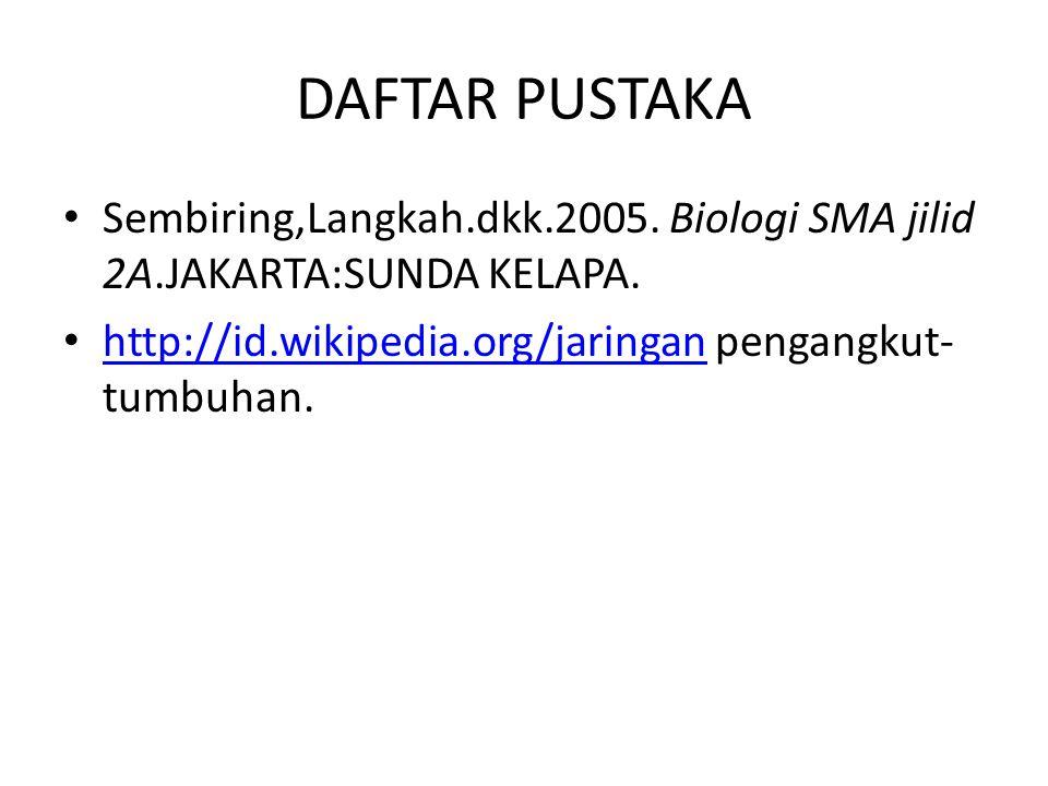DAFTAR PUSTAKA Sembiring,Langkah.dkk.2005. Biologi SMA jilid 2A.JAKARTA:SUNDA KELAPA. http://id.wikipedia.org/jaringan pengangkut- tumbuhan. http://id