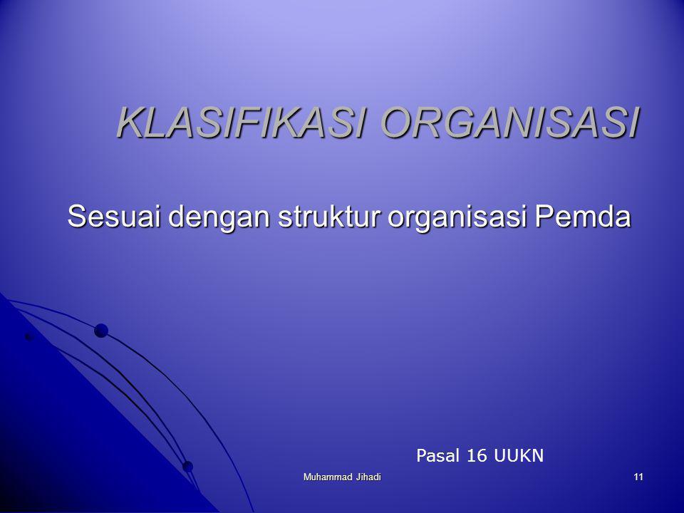 11 KLASIFIKASI ORGANISASI Sesuai dengan struktur organisasi Pemda Pasal 16 UUKN Muhammad Jihadi