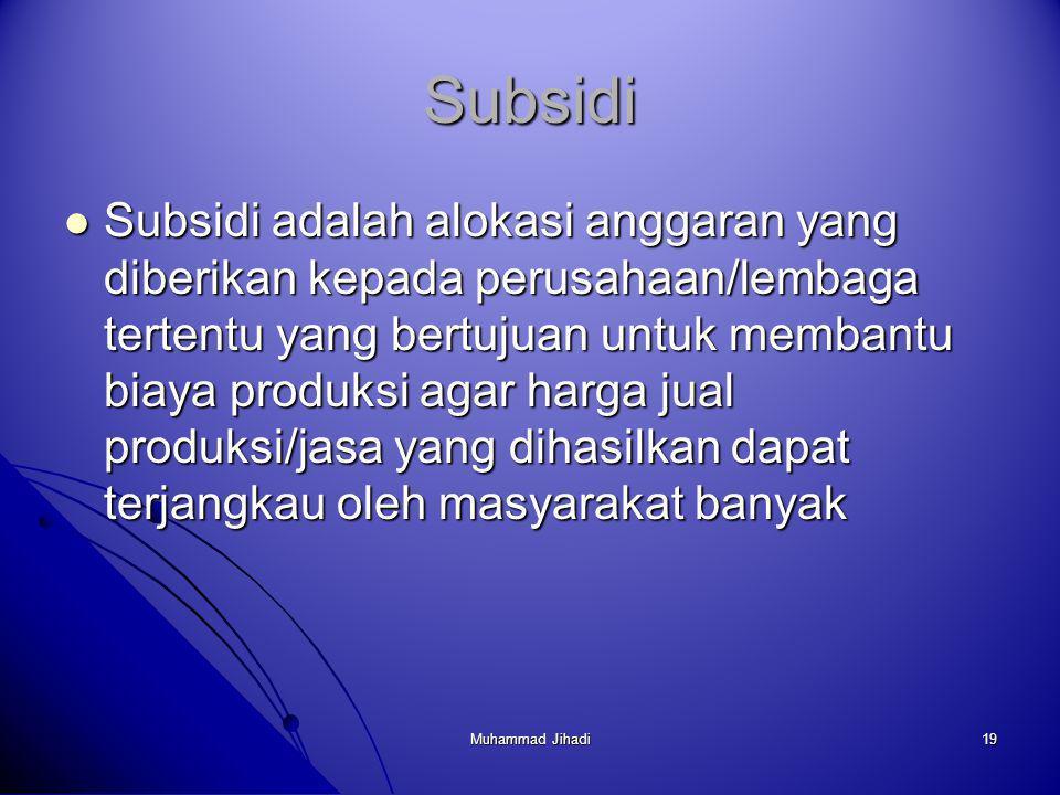 19 Subsidi Subsidi adalah alokasi anggaran yang diberikan kepada perusahaan/lembaga tertentu yang bertujuan untuk membantu biaya produksi agar harga jual produksi/jasa yang dihasilkan dapat terjangkau oleh masyarakat banyak Subsidi adalah alokasi anggaran yang diberikan kepada perusahaan/lembaga tertentu yang bertujuan untuk membantu biaya produksi agar harga jual produksi/jasa yang dihasilkan dapat terjangkau oleh masyarakat banyak Muhammad Jihadi
