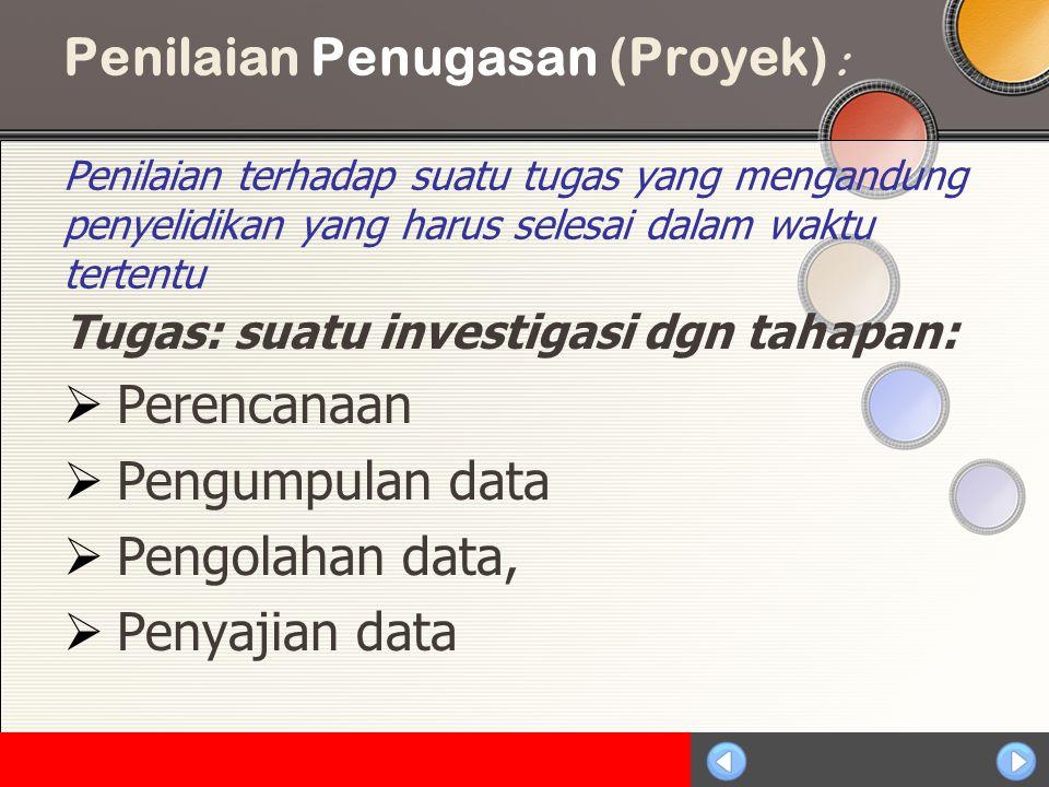 Sosialisasi KTSP Penilaian Penugasan (Proyek) : Penilaian terhadap suatu tugas yang mengandung penyelidikan yang harus selesai dalam waktu tertentu Tugas: suatu investigasi dgn tahapan:  Perencanaan  Pengumpulan data  Pengolahan data,  Penyajian data