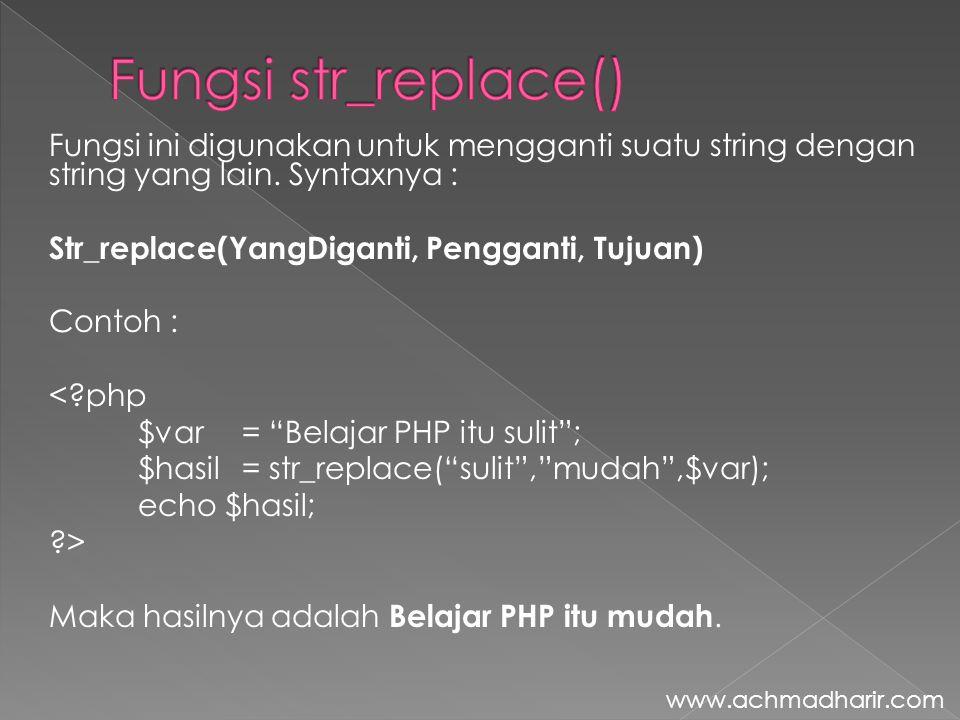 Fungsi ini digunakan untuk mengganti suatu string dengan string yang lain. Syntaxnya : Str_replace(YangDiganti, Pengganti, Tujuan) Contoh : <?php $var
